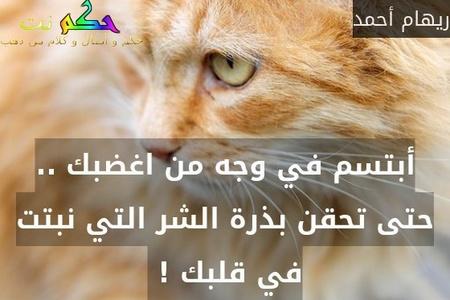 أبتسم في وجه من اغضبك .. حتى تحقن بذرة الشر التي نبتت في قلبك ! -ريهام أحمد