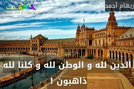 الدين لله و الوطن لله و كلنا لله ذاهبون ! -ريهام أحمد