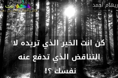 كن انت الخير الذي تريده لا التناقض الذي تدفع عنه نفسك ؟! -ريهام أحمد