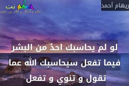 لو لم يحاسبك احدٌ من البشر فيما تفعل سيحاسبك الله عما تقول و تنوي و تفعل -ريهام أحمد