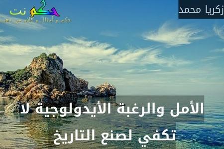 الأمل والرغبة الأيدولوجية لا تكفي لصنع التاريخ -زكريا محمد