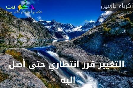 التغيير قرر انتظاري حتى أصل إليه -زكرياء ياسين