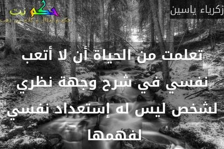 تعلمت من الحياة أن لا أتعب نفسي في شرح وجهة نظري لشخص ليس له إستعداد نفسي لفهمها -زكرياء ياسين