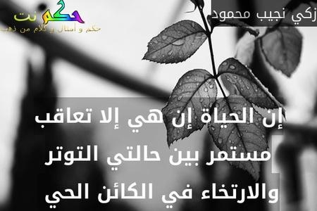 إن الحياة إن هي إلا تعاقب مستمر بين حالتي التوتر والارتخاء في الكائن الحي -زكي نجيب محمود