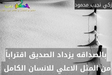 بالصداقه يزداد الصديق اقتراباً من المثل الاعلي للانسان الكامل -زكي نجيب محمود