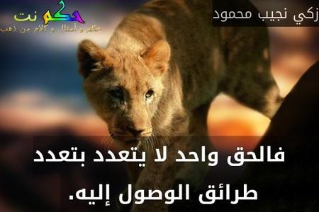 فالحق واحد لا يتعدد بتعدد طرائق الوصول إليه. -زكي نجيب محمود