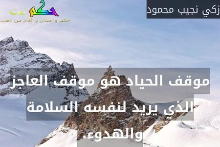 موقف الحياد هو موقف العاجز الذي يريد لنفسه السلامة والهدوء. -زكي نجيب محمود