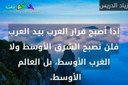 إذا أصبح قرار العرب بيد العرب فلن نصبح الشرق الأوسط ولا الغرب الأوسط، بل العالم الأوسط. -زياد الدريس