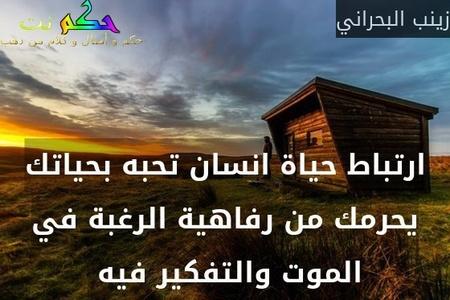 ارتباط حياة انسان تحبه بحياتك يحرمك من رفاهية الرغبة في الموت والتفكير فيه -زينب البحراني