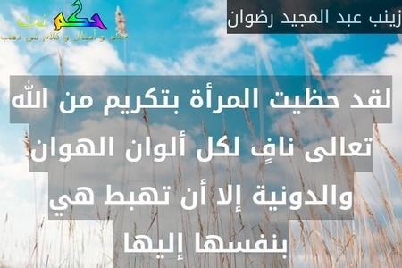 لقد حظيت المرأة بتكريم من الله تعالى نافٍ لكل ألوان الهوان والدونية إلا أن تهبط هي بنفسها إليها -زينب عبد المجيد رضوان