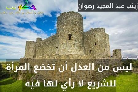 ليس من العدل أن تخضع المرأة لتشريع لا رأي لها فيه -زينب عبد المجيد رضوان