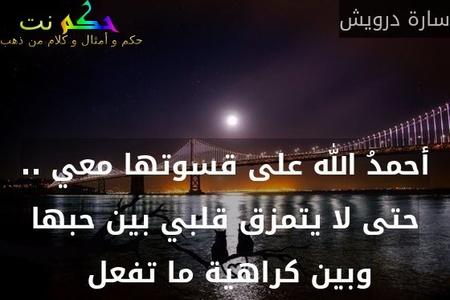 أحمدُ الله على قسوتها معي .. حتى لا يتمزق قلبي بين حبها وبين كراهية ما تفعل -سارة درويش