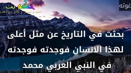 بحثت في التاريخ عن مثل أعلى لهذا الانسان فوجدته فوجدته في النبي العربي محمد -غوته