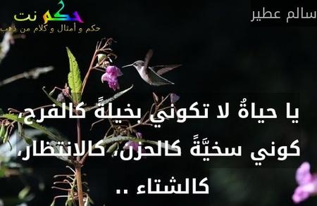 يا حياةُ لا تكوني بخيلةً كالفرح، كوني سخيَّةً كالحزن، كالانتظار، كالشتاء .. -سالم عطير