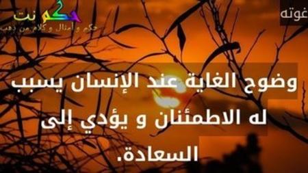 وضوح الغاية عند الإنسان يسبب له الاطمئنان و يؤدي إلى السعادة. -غوته
