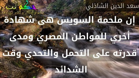 إن ملحمة السويس هى شهادة أخري للمواطن المصري ومدى قدرته على التحمل والتحدي وقت الشدائد -سعد الدين الشاذلي