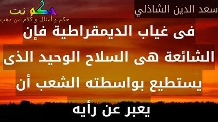 فى غياب الديمقراطية فإن الشائعة هى السلاح الوحيد الذى يستطيع بواسطته الشعب أن يعبر عن رأيه -سعد الدين الشاذلي