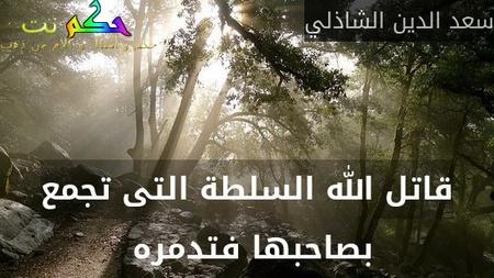 قاتل الله السلطة التى تجمع بصاحبها فتدمره -سعد الدين الشاذلي