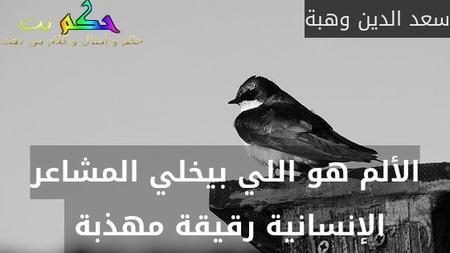 الألم هو اللي بيخلي المشاعر الإنسانية رقيقة مهذبة -سعد الدين وهبة
