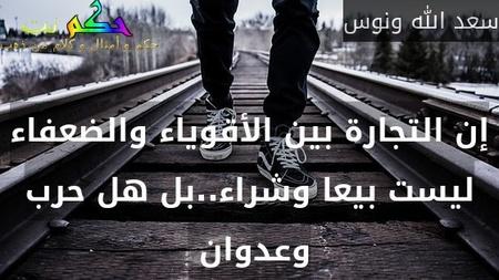 إن التجارة بين الأقوياء والضعفاء ليست بيعا وشراء..بل هل حرب وعدوان -سعد الله ونوس