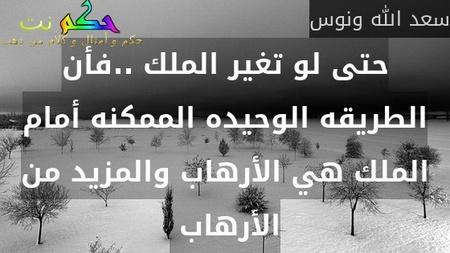 حتى لو تغير الملك ..فأن الطريقه الوحيده الممكنه أمام الملك هي الأرهاب والمزيد من الأرهاب -سعد الله ونوس