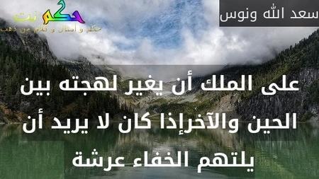 على الملك أن يغير لهجته بين الحين والآخرإذا كان لا يريد أن يلتهم الخفاء عرشة -سعد الله ونوس