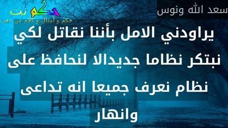 يراودني الامل بأننا نقاتل لكي نبتكر نظاما جديدالا لنحافظ على نظام نعرف جميعا انه تداعى وانهار -سعد الله ونوس