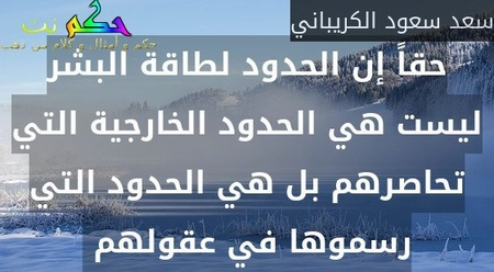 حقاً إن الحدود لطاقة البشر ليست هي الحدود الخارجية التي تحاصرهم بل هي الحدود التي رسموها في عقولهم -سعد سعود الكريباني