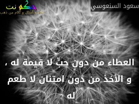 العطاء من دونٍ حبٍّ لا قيمة له ، و الأخذ من دون امتنان لا طعم له -سعود السنعوسي