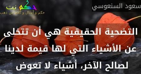 التضحية الحقيقية هي أن تتخلى عن الأشياء التي لها قيمة لدينا لصالح الآخر، أشياء لا تعوض -سعود السنعوسي