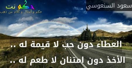 العطاء دون حب لا قيمة له .. الأخذ دون امتنان لا طعم له .. -سعود السنعوسي