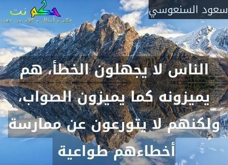 الناس لا يجهلون الخطأ، هم يميزونه كما يميزون الصواب، ولكنهم لا يتورعون عن ممارسة أخطاءهم طواعية -سعود السنعوسي