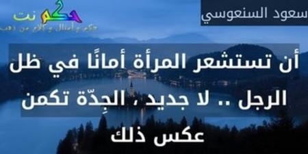 أن تستشعر المرأة أمانًا في ظل الرجل .. لا جديد ، الجِدّة تكمن عكس ذلك -سعود السنعوسي