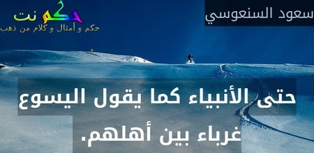 حتى الأنبياء كما يقول اليسوع غرباء بين أهلهم. -سعود السنعوسي