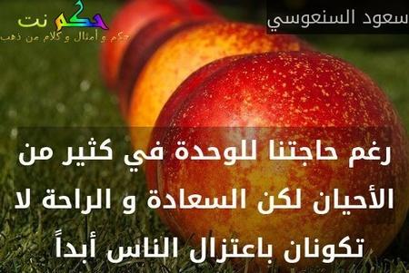 رغم حاجتنا للوحدة في كثير من الأحيان لكن السعادة و الراحة لا تكونان باعتزال الناس أبداً -سعود السنعوسي
