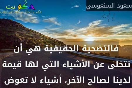 فالتضحية الحقيقية هي أن نتخلى عن الأشياء التي لها قيمة لدينا لصالح الآخر، أشياء لا تعوض -سعود السنعوسي