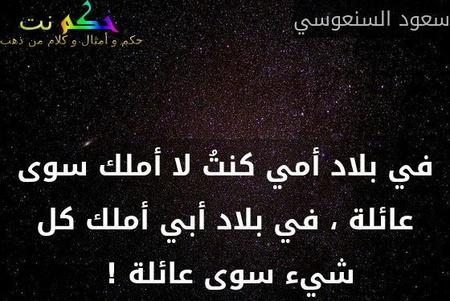 في بلاد أمي كنتُ لا أملك سوى عائلة ، في بلاد أبي أملك كل شيء سوى عائلة ! -سعود السنعوسي