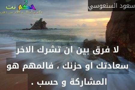 لا فرق بين ان تشرك الاخر سعادتك او حزنك ، فالمهم هو المشاركة و حسب . -سعود السنعوسي