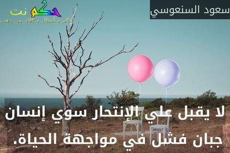 لا يقبل علي الإنتحار سوي إنسان جبان فشل في مواجهة الحياة. -سعود السنعوسي