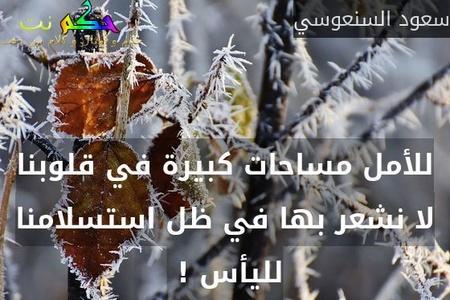 للأمل مساحات كبيرة في قلوبنا لا نشعر بها في ظل استسلامنا لليأس ! -سعود السنعوسي