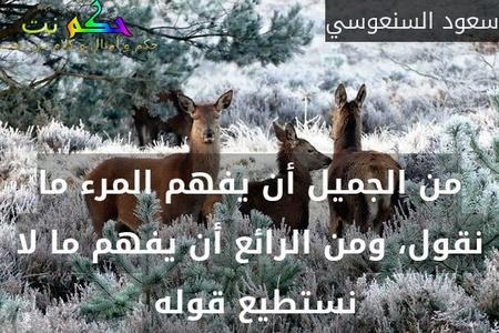 من الجميل أن يفهم المرء ما نقول، ومن الرائع أن يفهم ما لا نستطيع قوله -سعود السنعوسي