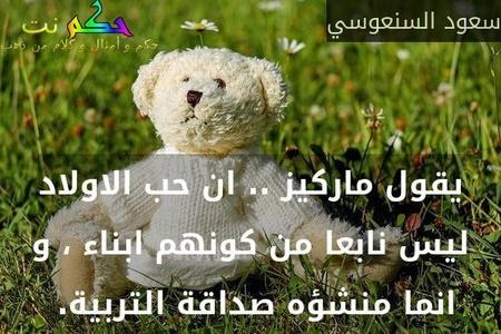 يقول ماركيز .. ان حب الاولاد ليس نابعا من كونهم ابناء ، و انما منشؤه صداقة التربية. -سعود السنعوسي