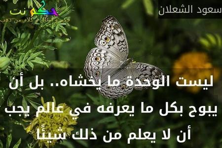 ليست الوحدة ما يخشاه.. بل أن يبوح بكل ما يعرفه في عالم يجب أن لا يعلم من ذلك شيئًا -سعود الشعلان