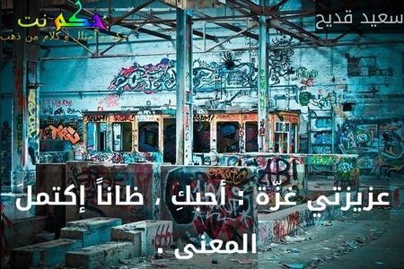 عزيزتي غزّة : أحبكِ ، ظاناً إكتملَ المعنى . -سعيد قديح