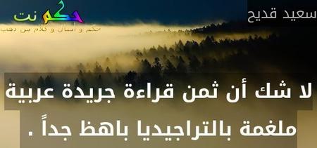 لا شك أن ثمن قراءة جريدة عربية ملغمة بالتراجيديا باهظ جداً . -سعيد قديح