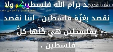 لا نقصد برام الله فلسطين ، ولا نقصد بغزّة فلسطين ، إننا نقصد بفلسطين هيَ كُلُّها كلُّ فلسطين . -سعيد قديح