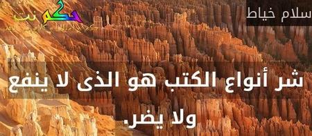شر أنواع الكتب هو الذى لا ينفع ولا يضر. -سلام خياط