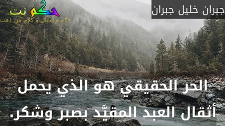 الحر الحقيقي هو الذي يحمل أثقال العبد المقيَّد بصبر وشكر.-جبران خليل جبران