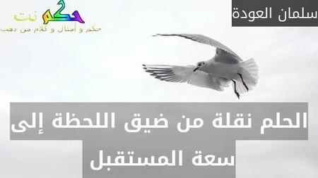 الحلم نقلة من ضيق اللحظة إلى سعة المستقبل -سلمان العودة