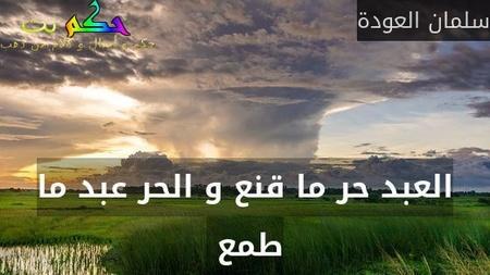 العبد حر ما قنع و الحر عبد ما طمع -سلمان العودة